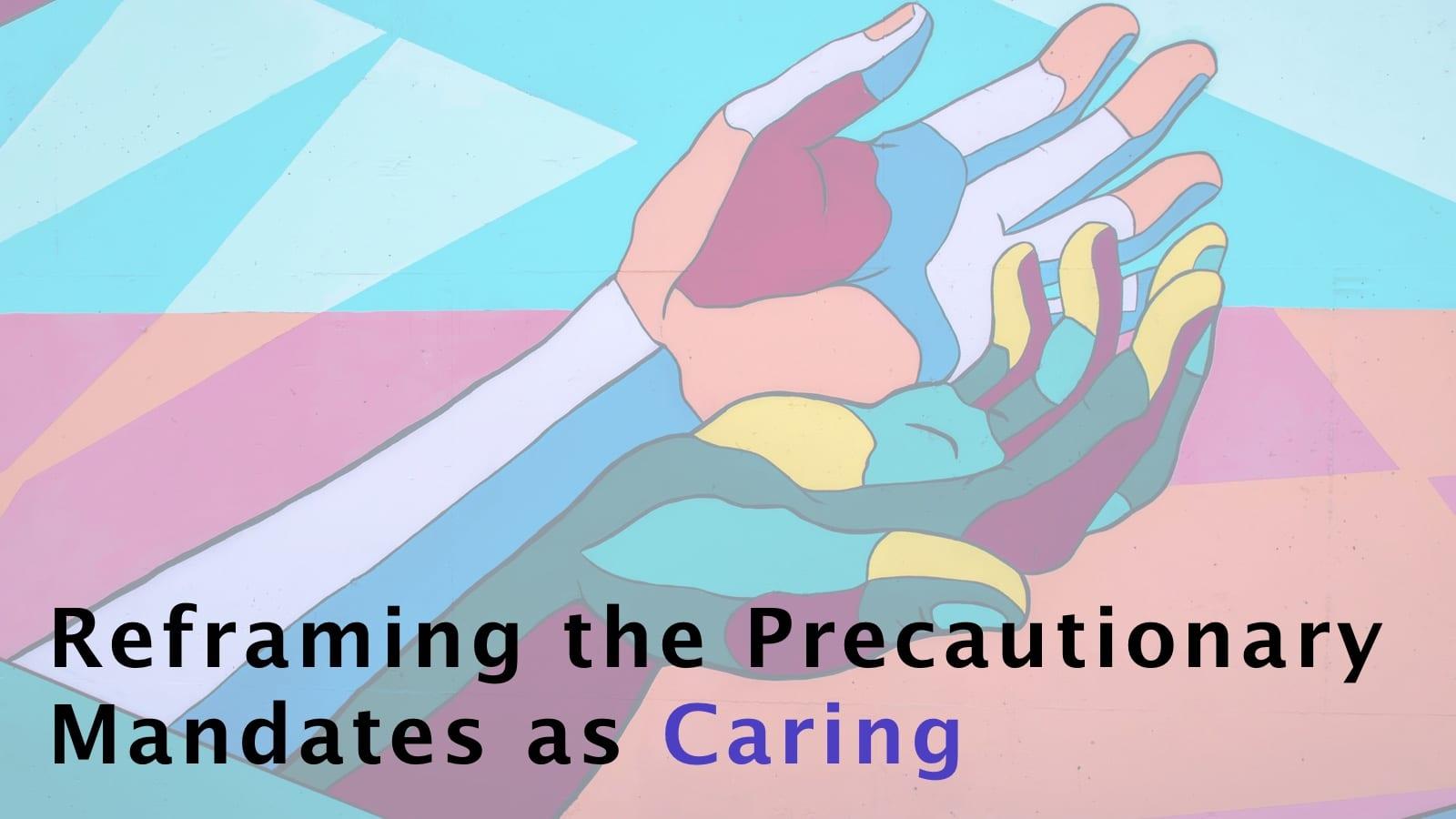Reframing the Precautionary Mandates as Caring – CSA Week 16